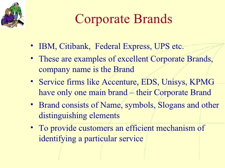 Corporate Brands <ul><li>IBM, Citibank,  Federal Express, UPS etc.  </li></ul><ul><li>These are examples of excellent Corp...