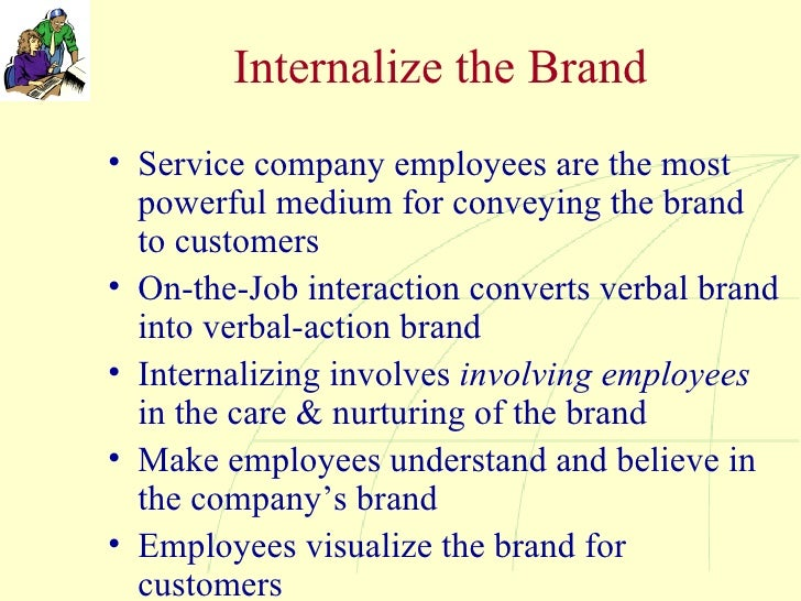 Internalize the Brand <ul><li>Service company employees are the most powerful medium for conveying the brand to customers ...