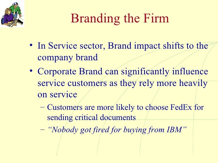 Branding the Firm <ul><li>In Service sector, Brand impact shifts to the company brand </li></ul><ul><li>Corporate Brand ca...