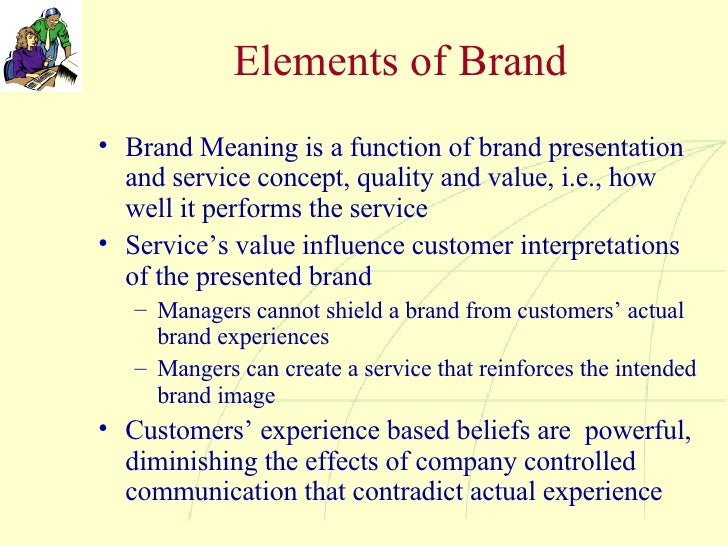 Elements of Brand <ul><li>Brand Meaning is a function of brand presentation and service concept, quality and value, i.e., ...
