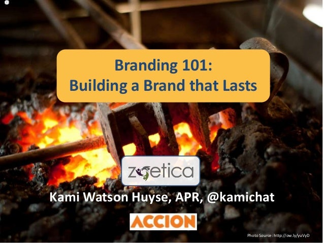 Kami Watson Huyse, APR, @kamichat Photo Source: http://ow.ly/yuVyD Branding 101: Building a Brand that Lasts