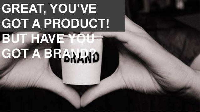 GREAT, YOU'VE GOT A PRODUCT! BUT HAVE YOU GOT A BRAND?
