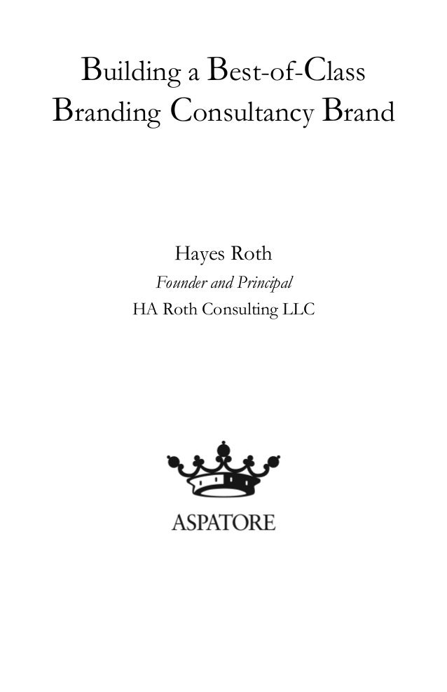 Building a Best-of-Class Branding Consultancy Brand Hayes Roth Founder and Principal HA Roth Consulting LLC