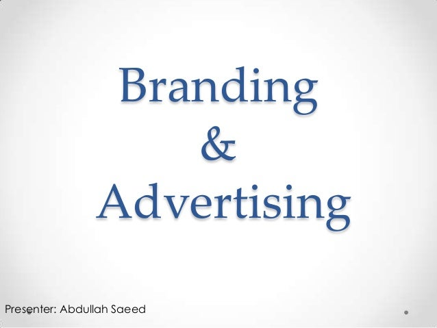 Branding                    &                AdvertisingPresenter: Abdullah Saeed
