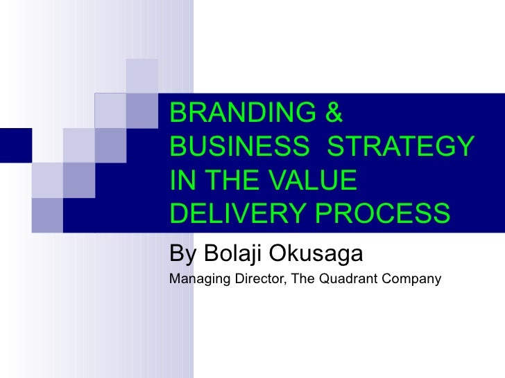 BRANDING &BUSINESS STRATEGYIN THE VALUEDELIVERY PROCESSBy Bolaji OkusagaManaging Director, The Quadrant Company