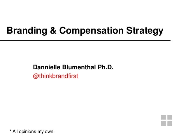 Branding & Compensation Strategy Dannielle Blumenthal Ph.D. @thinkbrandfirst * All opinions my own.