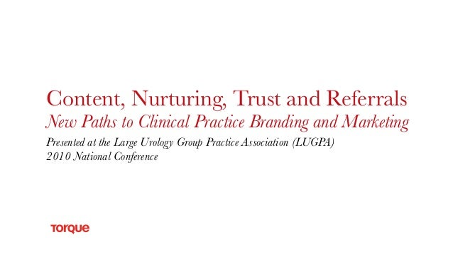 Content, Nurturing, Trust and Referrals New Paths to Clinical Practice Branding and Marketing Presented at the Large Urolo...