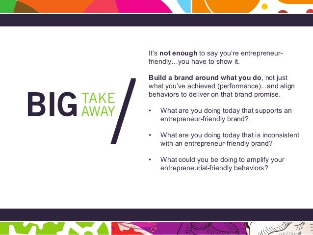 Page 27 BIG Takeaway AWAY TAKE / It's not enough to say you're entrepreneur- friendly…you have to show it. Build a brand a...