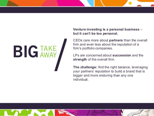 Page 38 BIG Takeaway AWAY TAKE / Venture investing is a personal business – but it can't be too personal. CEOs care more a...