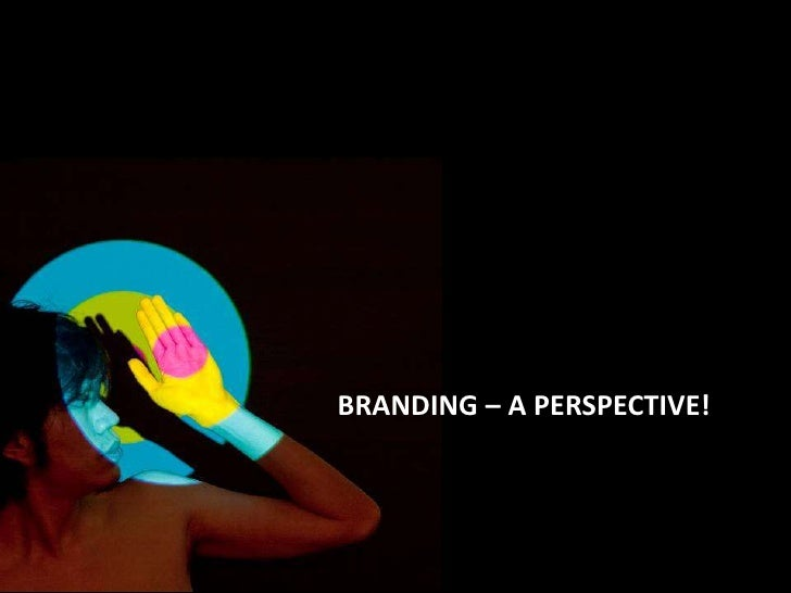BRANDING – A PERSPECTIVE!<br />