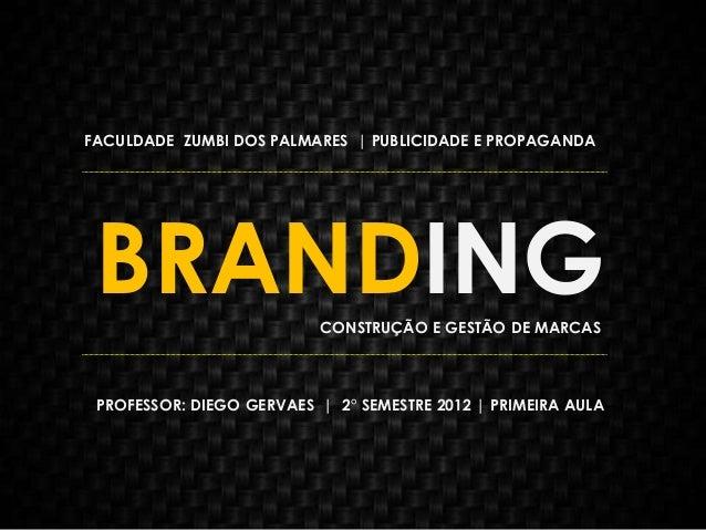 BRANDING FACULDADE ZUMBI DOS PALMARES | PUBLICIDADE E PROPAGANDA PROFESSOR: DIEGO GERVAES | 2° SEMESTRE 2012 | PRIMEIRA AU...