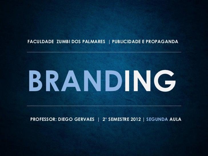 FACULDADE ZUMBI DOS PALMARES | PUBLICIDADE E PROPAGANDABRANDING PROFESSOR: DIEGO GERVAES | 2° SEMESTRE 2012 | SEGUNDA AULA