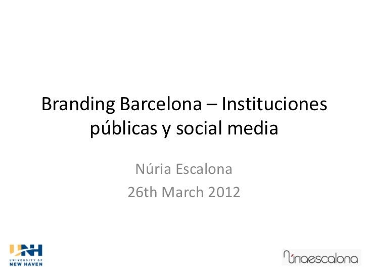 Branding Barcelona – Instituciones     públicas y social media           Núria Escalona          26th March 2012