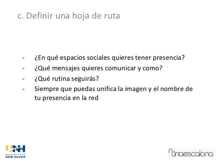 c. Definir una hoja de ruta -   ¿En qué espacios sociales quieres tener presencia? -   ¿Qué mensajes quieres comunicar y c...