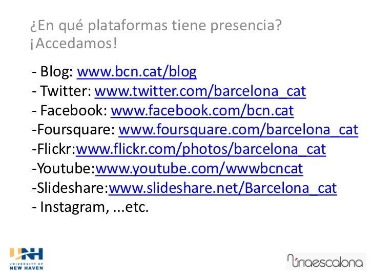 ¿En qué plataformas tiene presencia?¡Accedamos!- Blog: www.bcn.cat/blog- Twitter: www.twitter.com/barcelona_cat- Facebook:...