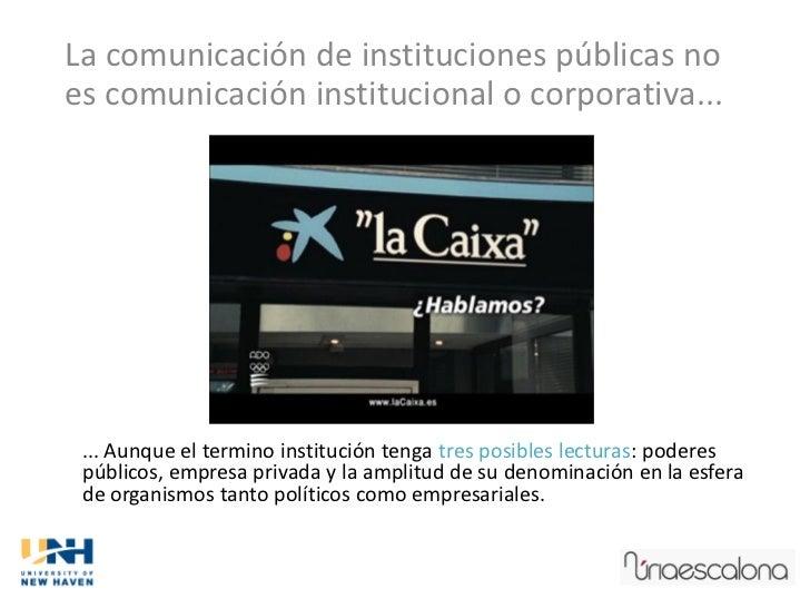 La comunicación de instituciones públicas noes comunicación institucional o corporativa... ... Aunque el termino instituci...