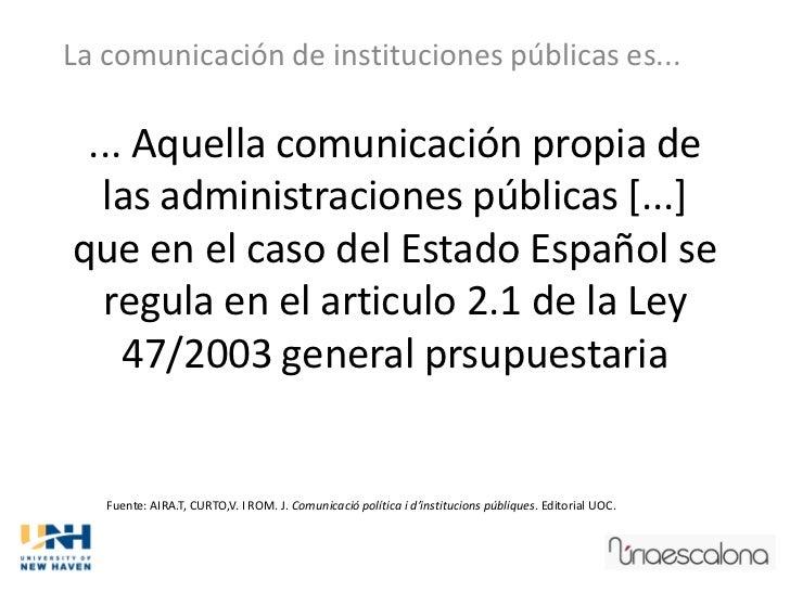 La comunicación de instituciones públicas es... ... Aquella comunicación propia de  las administraciones públicas [...]que...