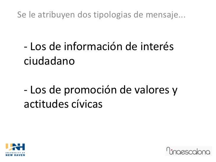Se le atribuyen dos tipologias de mensaje... - Los de información de interés ciudadano - Los de promoción de valores y act...