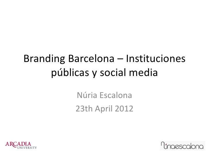 Branding Barcelona – Instituciones     públicas y social media          Núria Escalona          23th April 2012