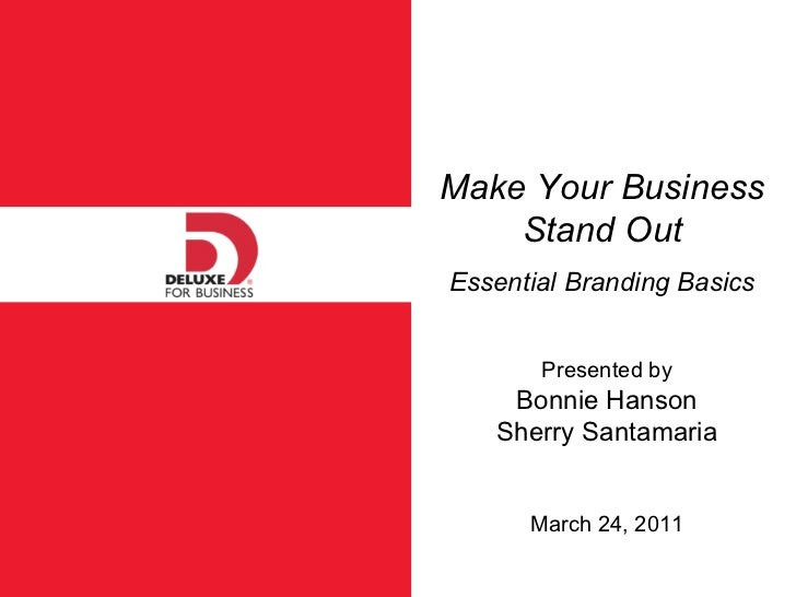 Make Your Business Stand Out Essential Branding Basics Presented by Bonnie Hanson Sherry Santamaria March 24, 2011