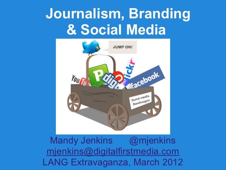 Journalism, Branding   & Social Media Mandy Jenkins       @mjenkins mjenkins@digitalfirstmedia.comLANG Extravaganza, March...