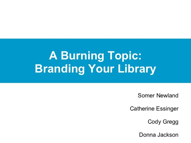 A Burning Topic:Branding Your Library                  Somer Newland                                                 Cath...