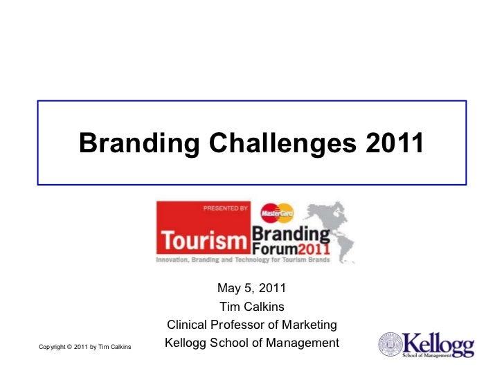Branding Challenges 2011 Copyright © 2011 by Tim Calkins  May 5, 2011 Tim Calkins Clinical Professor of Marketing Kellogg ...