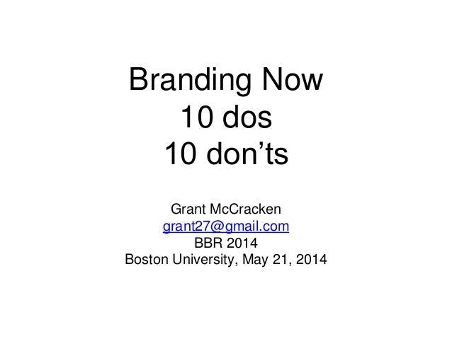 Branding Now 10 dos 10 don'ts Grant McCracken grant27@gmail.com BBR 2014 Boston University, May 21, 2014