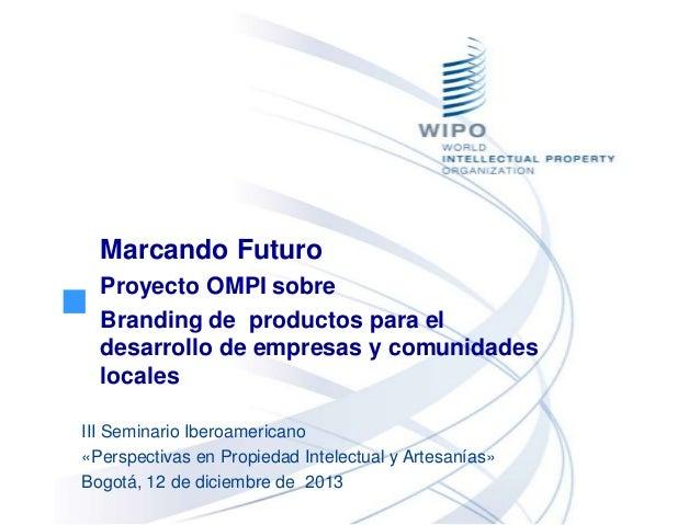Marcando Futuro Proyecto OMPI sobre Branding de productos para el desarrollo de empresas y comunidades locales III Seminar...