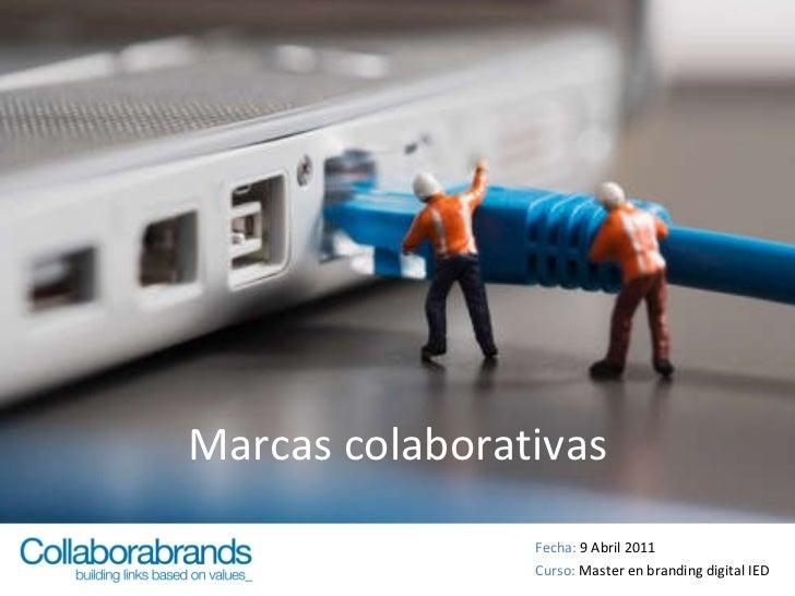 Marcas colaborativas Fecha:  9 Abril 2011 Curso:  Master en branding digital IED