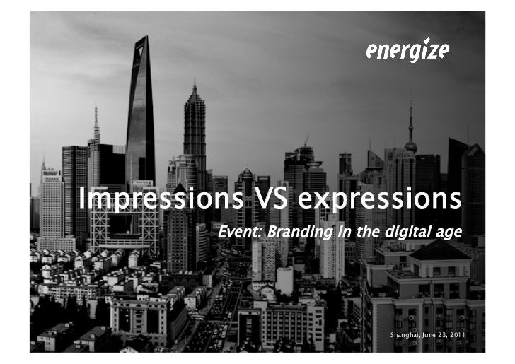 Impressions VS expressions         Event: Branding in the digital age                                 Shanghai, June 23, 2...