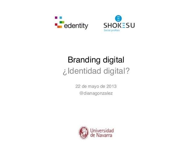 Branding digital¿Identidad digital?22 de mayo de 2013@dianagonzalez