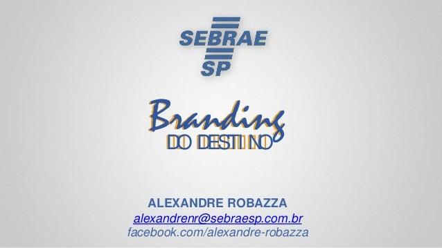 BrandingDO DESTI NO ALEXANDRE ROBAZZA alexandrenr@sebraesp.com.br facebook.com/alexandre-robazza