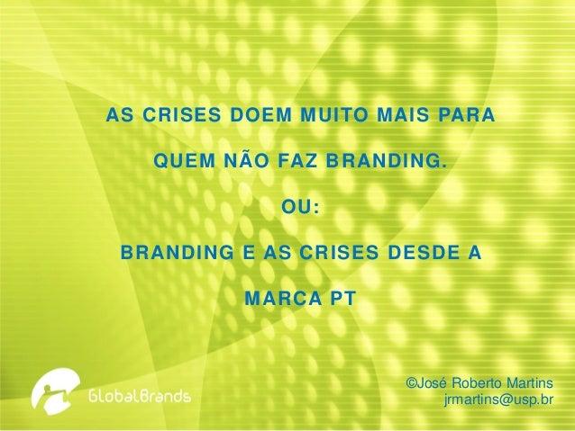 AS CRISES DOEM MUITO MAIS PARA QUEM NÃO FAZ BRANDING. OU: BRANDING E AS CRISES DESDE A MARCA PT ©José Roberto Martins jrma...