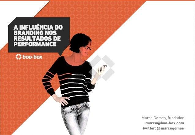 A INFLUÊNCIA DO  BRANDING NOS  RESULTADOS DE  PERFORMANCE  Marco Gomes, fundador  marco@boo-box.com  twitter: @marcogomes
