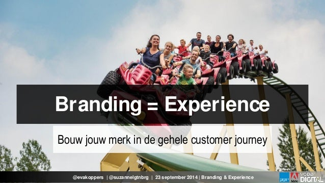 Branding = Experience  Bouw jouw merk in de gehele customer journey  @evakoppers | @suzannelgtnbrg | 23 september 2014 | B...