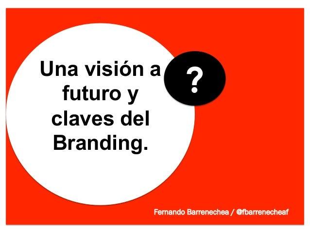 Una visión a  futuro y         ? claves del Branding.           Fernando Barrenechea / @fbarrenecheaf