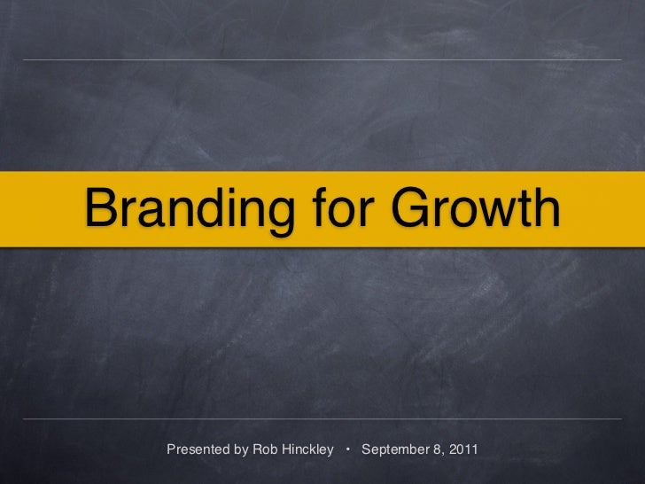 Branding for Growth   Presented by Rob Hinckley • September 8, 2011