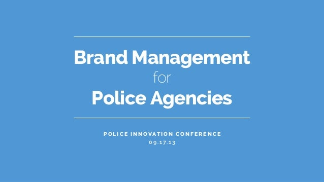 Brand Management Police Agencies for P o l i c e I n n o vat i o n C o n f e r e n c e 0 9 . 1 7. 1 3