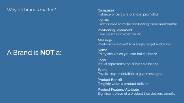Why do brands matter? A Brand is NOT a: Campaign Instance of part of a brand in promotion Tagline Catchphrase to make posi...