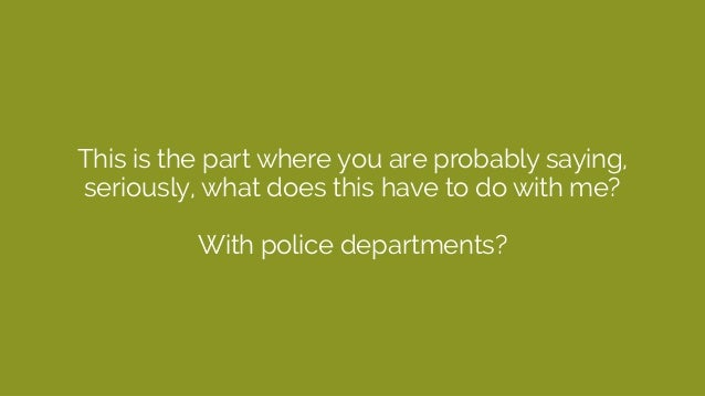 This is the part where you are probably saying, seriously, what does this have to do with me? With police departments?