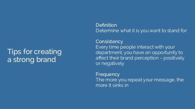 Tips for creating a strong brand Definition Determine what it is you want to stand for Consistency Every time people inter...