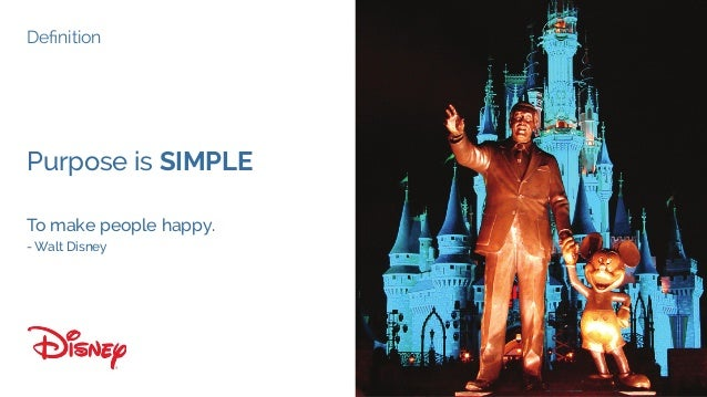 Definition Purpose is SIMPLE To make people happy. - Walt Disney Definition