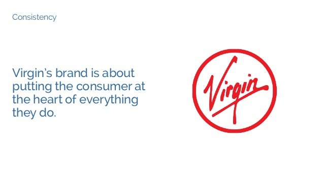 Consistency Virgin's brand is about putting the consumer at the heart of everything they do.