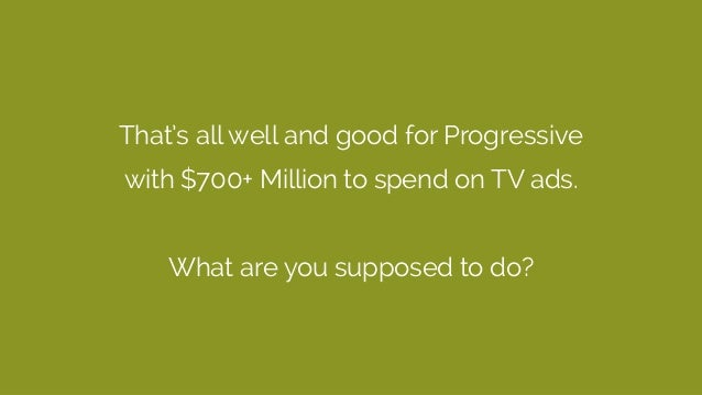 That's all well and good for Progressive with $700+ Million to spend on TV ads. What are you supposed to do?