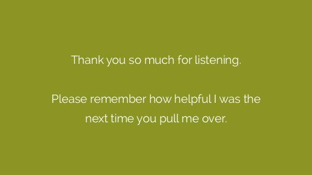 Thank you so much for listening. Please remember how helpful I was the next time you pull me over.