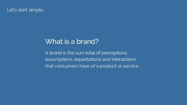 Let's start simple… What is a brand? A brand is the sum total of perceptions, assumptions, expectations and interactions t...