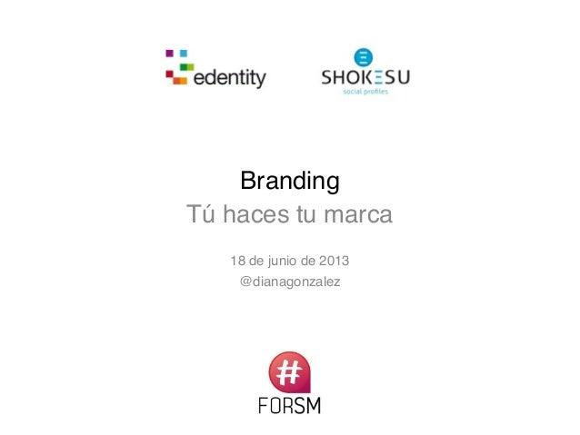 Branding Tú haces tu marca 18 de junio de 2013 @dianagonzalez