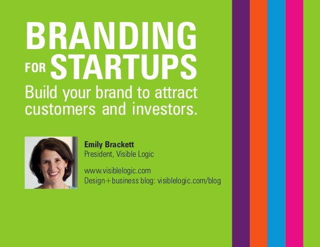 BRANDING  FOR STARTUPS  Build your brand to attract customers and investors.  Emily Brackett  President, Visible Logic  ww...