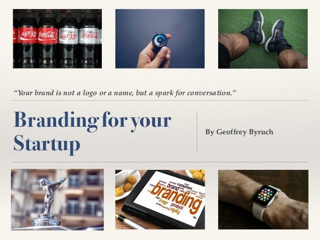 """""""Your brand is not a logo or a name, but a spark for conversation."""" Branding for your Startup By Geoffrey Byruch"""